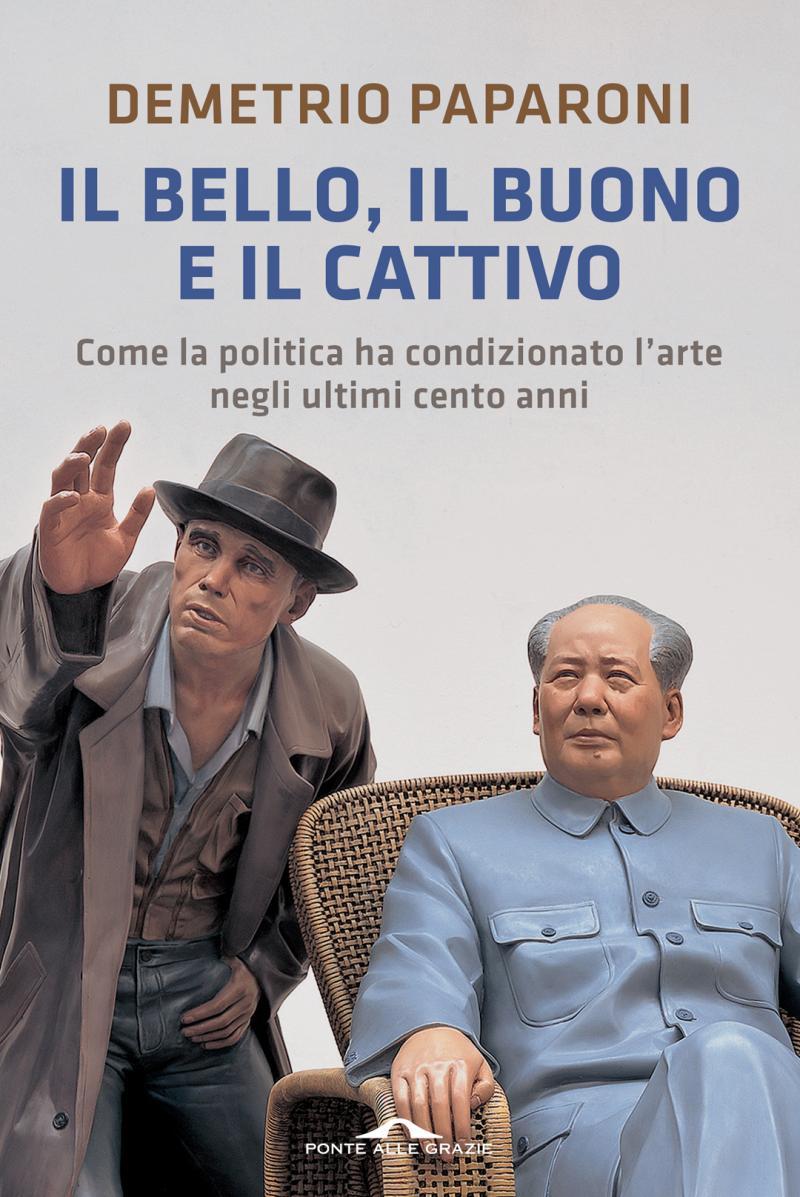 IL BELLO, IL BUONO E IL CATTIVO  / Come la politica ha condizionato l'arte   Ponte alle Grazie 2014